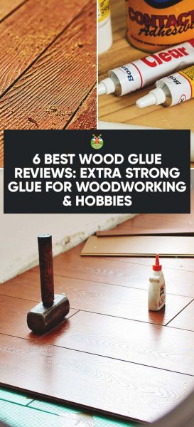 6 Best Wood Glue Reviews: Extra Strong Glue for Woodworking